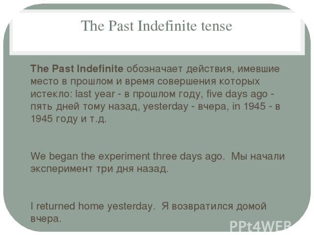 The Past Indefinite tense The Past Indefinite обозначает действия, имевшие место в прошлом и время совершения которых истекло: last year - в прошлом году, five days ago - пять дней тому назад, yesterday - вчера, in 1945 - в 1945 году и т.д. We began…