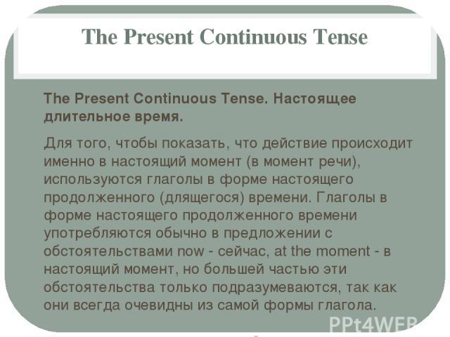 The Present Continuous Tense The Present Continuous Tense. Настоящее длительное время. Для того, чтобы показать, что действие происходит именно в настоящий момент (в момент речи), используются глаголы в форме настоящего продолженного (длящегося) вре…