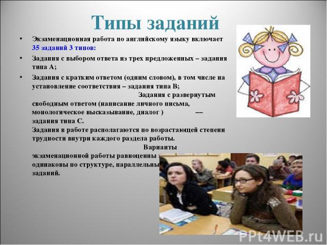 Типы заданий Экзаменационная работа по английскому языку включает 35 заданий 3 типов: Задания с выбором ответа из трех предложенных – задания типа А; Задания с кратким ответом (одним словом), в том числе на установление соответствия – задания типа В…