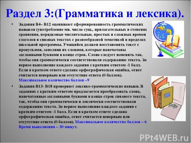 Раздел 3:(Грамматика и лексика). Задания В4– В12 оценивают сформированность грамматических навыков (употребление мн. числа сущ., прилагательных в степенях сравнения, порядковые числительные, простых и сложных времен глаголов в связных текстах с разн…