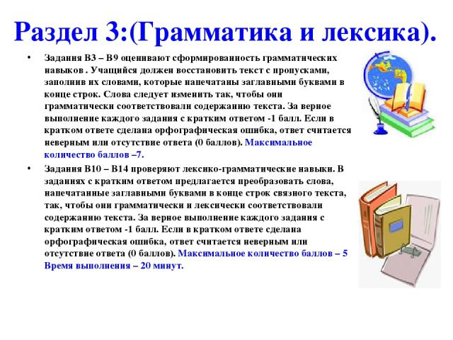 Раздел 3:(Грамматика и лексика). Задания В3 – В9 оценивают сформированность грамматических навыков . Учащийся должен восстановить текст с пропусками, заполнив их словами, которые напечатаны заглавными буквами в конце строк. Слова следует изменить та…