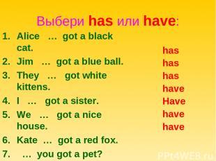 Выбери has или have: Alice … got a black cat. Jim … got a blue ball. They … got