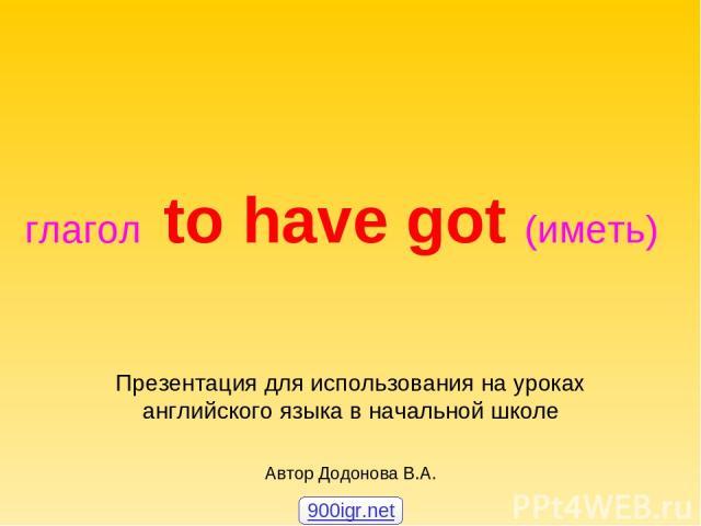 глагол to have got (иметь) Презентация для использования на уроках английского языка в начальной школе Автор Додонова В.А. 900igr.net