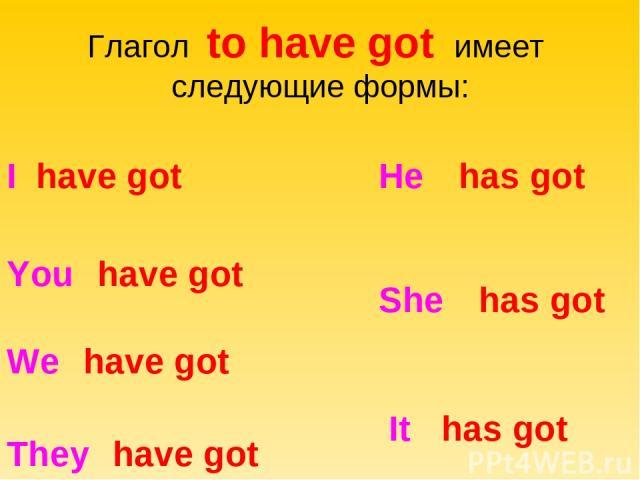 Глагол to have got имеет следующие формы: I have got You have got We have got They have got He has got She has got It has got