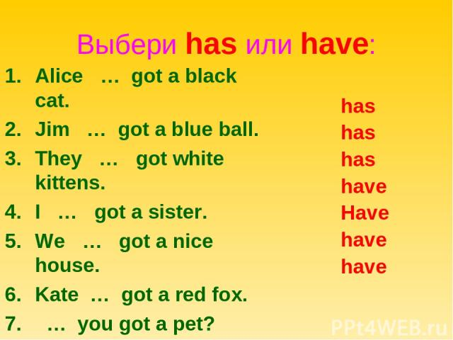 Выбери has или have: Alice … got a black cat. Jim … got a blue ball. They … got white kittens. I … got a sister. We … got a nice house. Kate … got a red fox. … you got a pet? has has has have Have have have