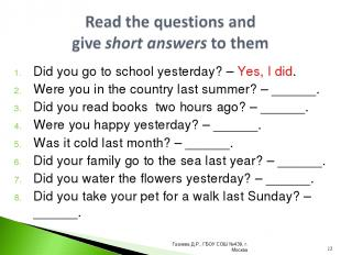 Did you go to school yesterday? – Yes, I did. Were you in the country last summe
