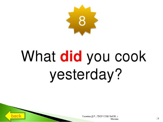 What did you cook yesterday? 8 back * Газиева Д.Р., ГБОУ СОШ №439, г. Москва Газиева Д.Р., ГБОУ СОШ №439, г. Москва