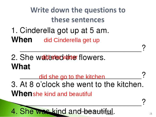 1. Cinderella got up at 5 am. When ____________________________? 2. She watered the flowers. What ____________________________? 3. At 8 o'clock she went to the kitchen. When ____________________________? 4. She was kind and beautiful. Was __________…