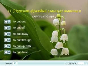 11 Задание to put out to put off to put away to put through Далее ► to put up wi