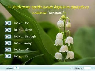 6 Задание look … for look … down look … through look… away Далее ► look … off lo