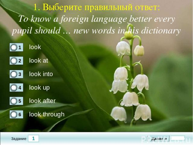 1 Задание 1. Выберите правильный ответ: To know a foreign language better every pupil should … new words in his dictionary look look at look into look up Далее ► look after look through