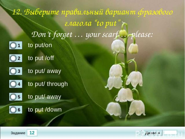 "12 Задание to put/on to put /off to put/ away to put/ through Далее ► to put/ away to put /down 12. Выберите правильный вариант фразового глагола ""to put"" Don't forget … your scarf…, please:"