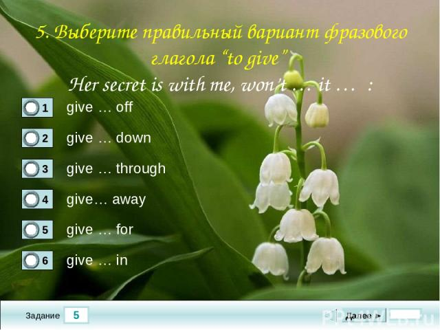 "5 Задание give … off give … down give … through give… away Далее ► give … for give … in 5. Выберите правильный вариант фразового глагола ""to give"" Her secret is with me, won't … it … :"