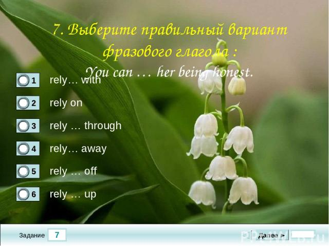7 Задание rely… with rely on rely … through rely… away Далее ► rely … off rely … up 7. Выберите правильный вариант фразового глагола : You can … her being honest.