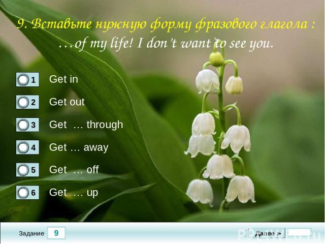 9 Задание Get in Get out Get … through Get … away Далее ► Get … off Get … up 9. Вставьте нужную форму фразового глагола : …of my life! I don't want to see you.