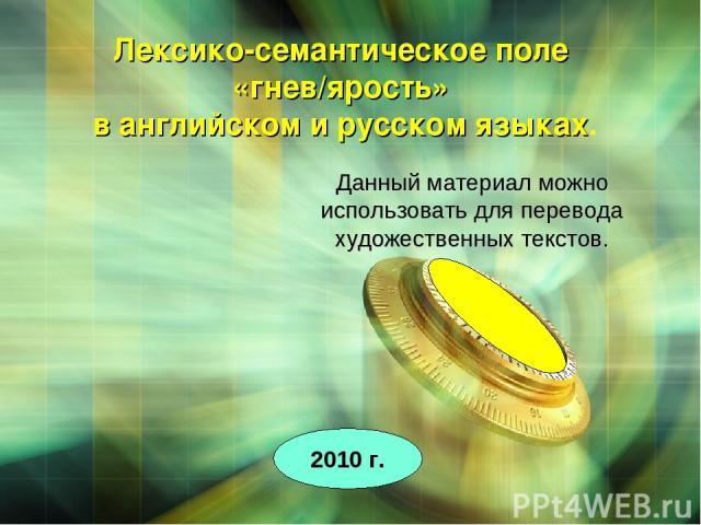Данный материал можно использовать для перевода художественных текстов. 2010 г. Лексико-семантическое поле «гнев/ярость» в английском и русском языках.