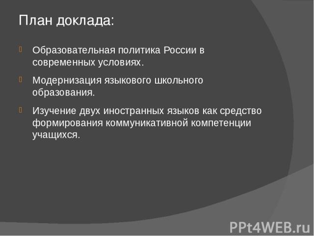 План доклада: Образовательная политика России в современных условиях. Модернизация языкового школьного образования. Изучение двух иностранных языков как средство формирования коммуникативной компетенции учащихся.