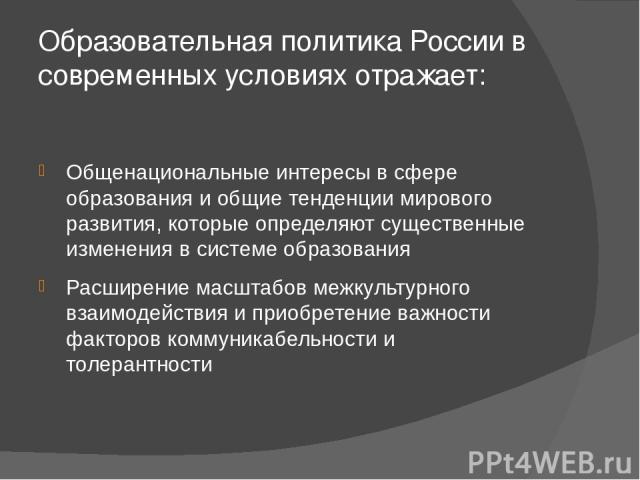Образовательная политика России в современных условиях отражает: Общенациональные интересы в сфере образования и общие тенденции мирового развития, которые определяют существенные изменения в системе образования Расширение масштабов межкультурного в…