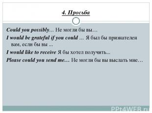 4. Просьба Could you possibly… Не могли бы вы… I would be grateful if you could