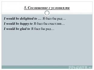5. Соглашение с условиями I would be delighted to … Я был бы рад ... I would be