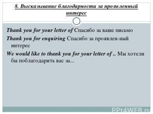 8. Высказывание благодарности за проявленный интерес Thank you for your letter o