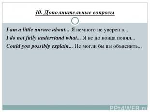 10. Дополнительные вопросы I am a little unsure about... Я немного не уверен в..