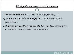 12. Предложение своей помощи Would you like me to...? Могу ли я (сделать)...? If