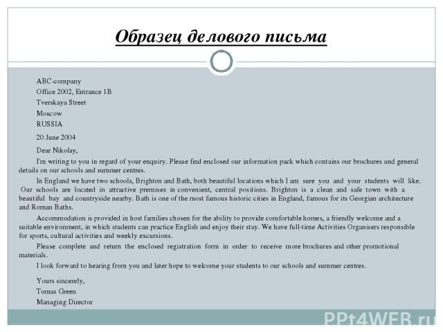 Образец делового письма ABC-company Office 2002, Entrance 1B Tverskaya Street Moscow RUSSIA 20 June 2004 Dear Nikolay, I'm writing to you in regard of your enquiry. Please find enclosed our information pack which contains our brochures and general d…