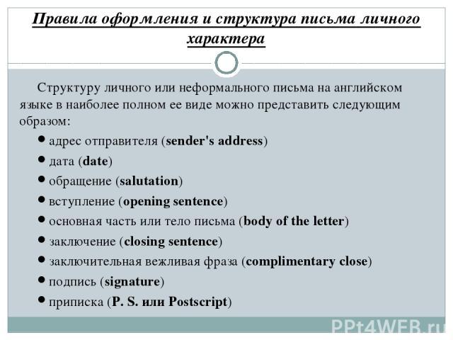 Правила оформления и структура письма личного характера Структуру личного или неформального письма на английском языке в наиболее полном ее виде можно представить следующим образом: адрес отправителя (sender's address) дата (date) обращение (salutat…