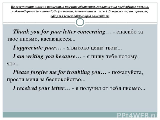Во вступлении можно написать о причине обращения, сослаться на предыдущее письмо, поблагодарить за что-нибудь (за ответ, за внимание и т. п.). Вступление, как правило, оформляется одним предложением: Thank you for your letter concerning… - спасибо з…