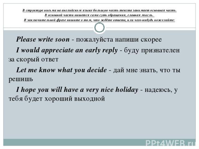 В структуре письма на английском языке большую часть текста занимает основная часть. Восновной части пишется сама суть обращения, главная мысль. В заключительной фразе пишите о том, что ждёте ответа, или чего-нибудь пожелайте: Please write soon - п…