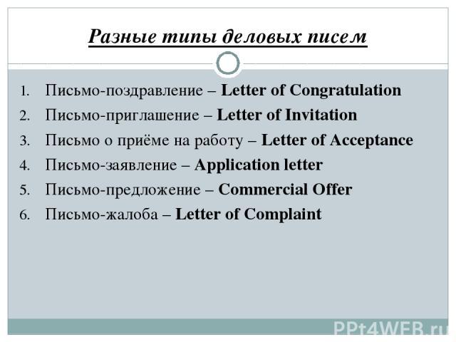 Разные типы деловых писем Письмо-поздравление – Letter of Congratulation Письмо-приглашение – Letter of Invitation Письмо о приёме на работу – Letter of Acceptance Письмо-заявление – Application letter Письмо-предложение – Commercial Offer Письмо-жа…