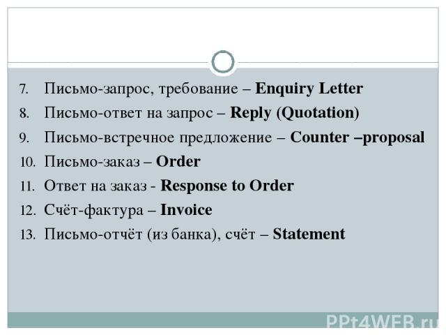 Письмо-запрос, требование – Enquiry Letter Письмо-ответ на запрос – Reply (Quotation) Письмо-встречное предложение – Counter –proposal Письмо-заказ – Order Ответ на заказ - Response to Order Счёт-фактура – Invoice Письмо-отчёт (из банка), счёт – Statement