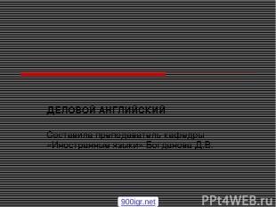 ДЕЛОВОЙ АНГЛИЙСКИЙ Составила преподаватель кафедры «Иностранные языки» Богданова