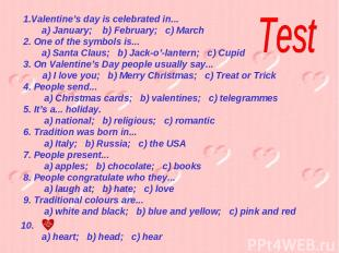 Valentine's day is celebrated in... a) January; b) February; c) March 2. One of