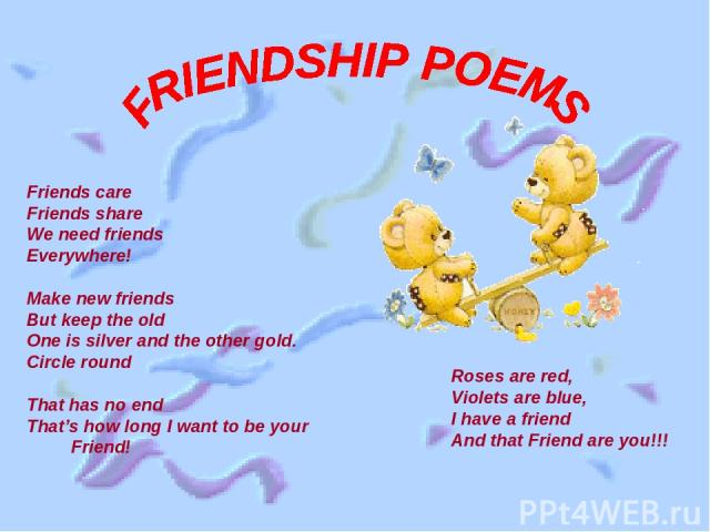 Friends care Friends share We need friends Everywhere! Make new friends But keep the old One is silver and the other gold. Circle round That has no end That's how long I want to be your Friend! Roses are red, Violets are blue, I have a friend And th…
