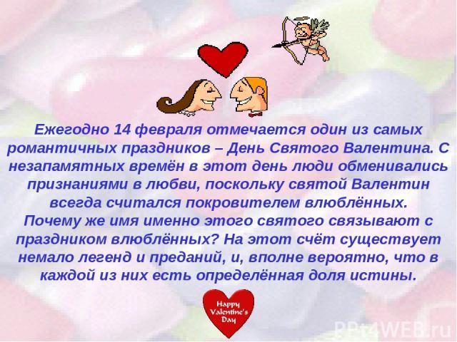 Ежегодно 14 февраля отмечается один из самых романтичных праздников – День Святого Валентина. С незапамятных времён в этот день люди обменивались признаниями в любви, поскольку святой Валентин всегда считался покровителем влюблённых. Почему же имя и…