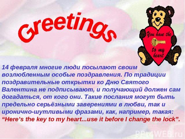 14 февраля многие люди посылают своим возлюбленным особые поздравления. По традиции поздравительные открытки ко Дню Святого Валентина не подписывают, и получающий должен сам догадаться, от кого они. Такие послания могут быть предельно серьёзными зав…