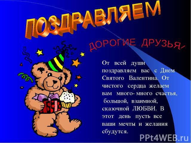 От всей души поздравляем вас с Днем Святого Валентина. От чистого сердца желаем вам много- много счастья, большой, взаимной, сказочной ЛЮБВИ. В этот день пусть все ваши мечты и желания сбудутся.