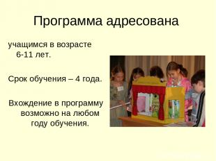 Программа адресована учащимся в возрасте 6-11 лет. Срок обучения – 4 года. Вхожд