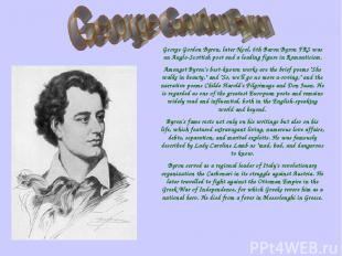 George Gordon Byron, later Noel, 6th Baron Byron FRS was an Anglo-Scottish poet