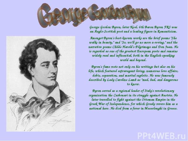 George Gordon Byron, later Noel, 6th Baron Byron FRS was an Anglo-Scottish poet and a leading figure in Romanticism. Amongst Byron's best-known works are the brief poems
