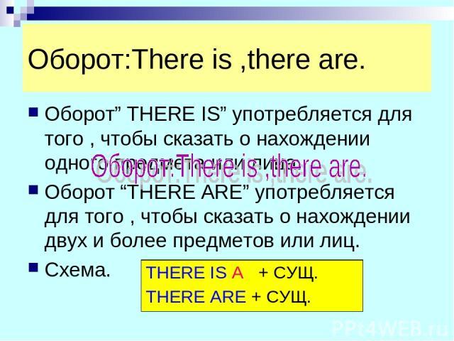 """Оборот:There is ,there are. Оборот"""" THERE IS"""" употребляется для того , чтобы сказать о нахождении одного предмета или лица. Оборот """"THERE ARE"""" употребляется для того , чтобы сказать о нахождении двух и более предметов или лиц. Схема. THERE IS A + СУ…"""