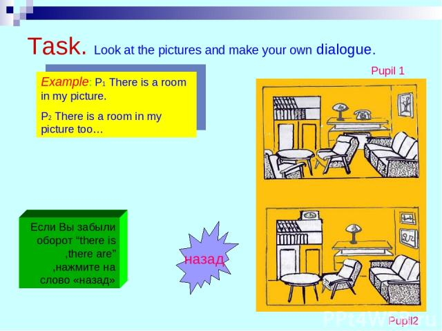 """Task. Look at the pictures and make your own dialogue. Example: P1 There is a room in my picture. P2 There is a room in my picture too… Pupil 1 Pupil2 Если Вы забыли оборот """"there is ,there are"""" ,нажмите на слово «назад» назад"""