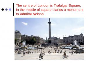 The centre of London is Trafalgar Square. In the middle of square stands a monum