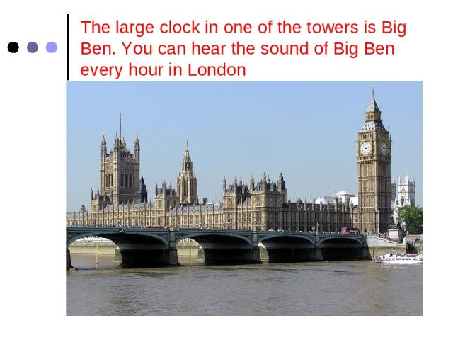 The large clock in one of the towers is Big Ben. You can hear the sound of Big Ben every hour in London