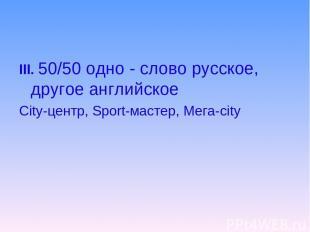 III. 50/50 одно - слово русское, другое английское City-центр, Sport-мастер, Мег