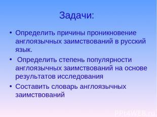 Задачи: Определить причины проникновение англоязычных заимствований в русский яз