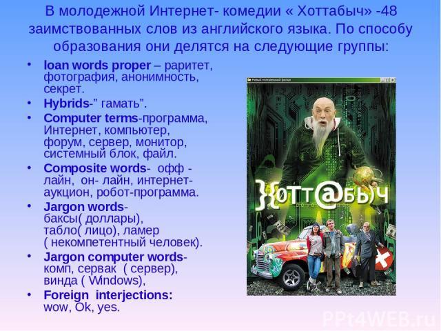 """В молодежной Интернет- комедии « Хоттабыч» -48 заимствованных слов из английского языка. По способу образования они делятся на следующие группы: loan words proper – раритет, фотография, анонимность, секрет. Hybrids-"""" гамать"""". Сomputer terms-программ…"""