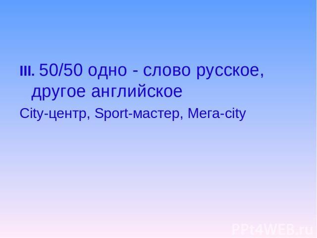 III. 50/50 одно - слово русское, другое английское City-центр, Sport-мастер, Мега-city